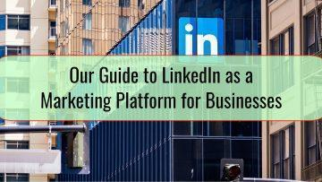 Our Guide to LinkedIn as a Marketing Platform for Businesses