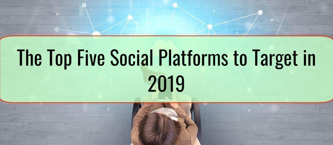 The Top Five Social Platforms to Target in 2019 - and Why They Matter