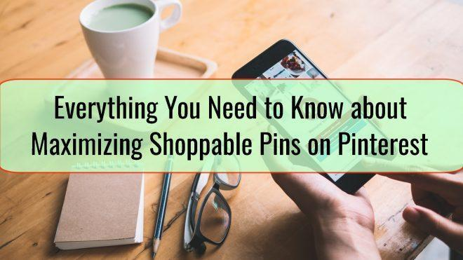 Everything You Need to Know about Maximizing Shoppable Pins on Pinterest