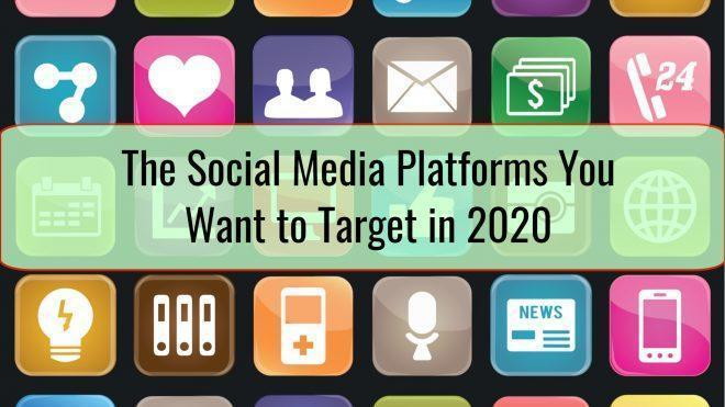 The Social Media Platforms You Want to Target in 2020