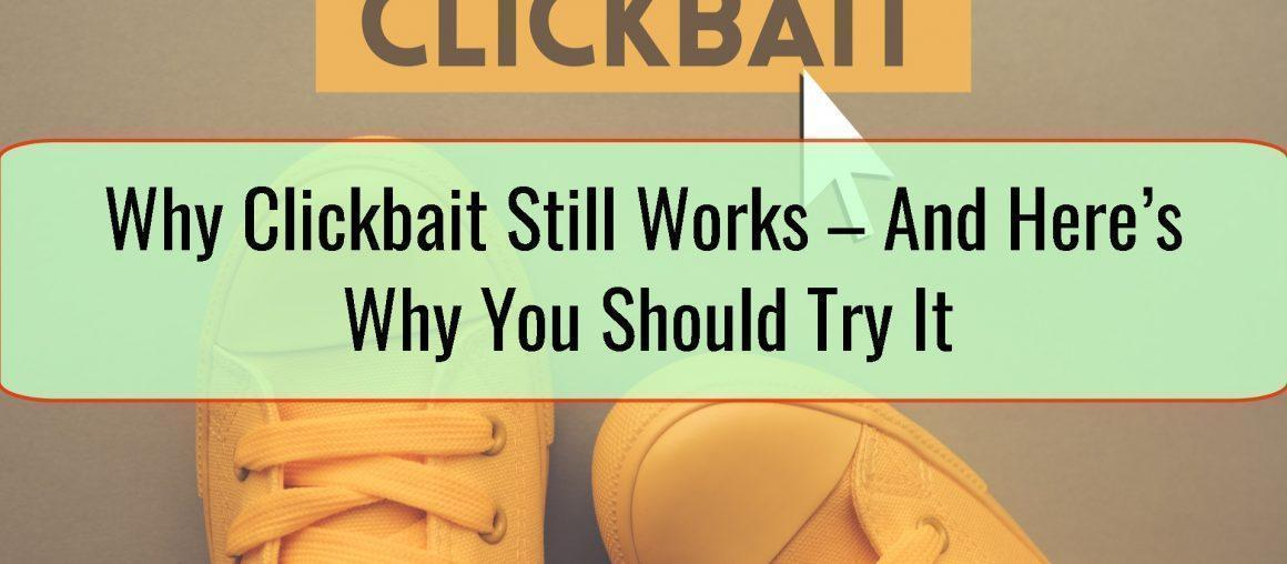 Why Clickbait Still Works – And Here's Why You Should Try It